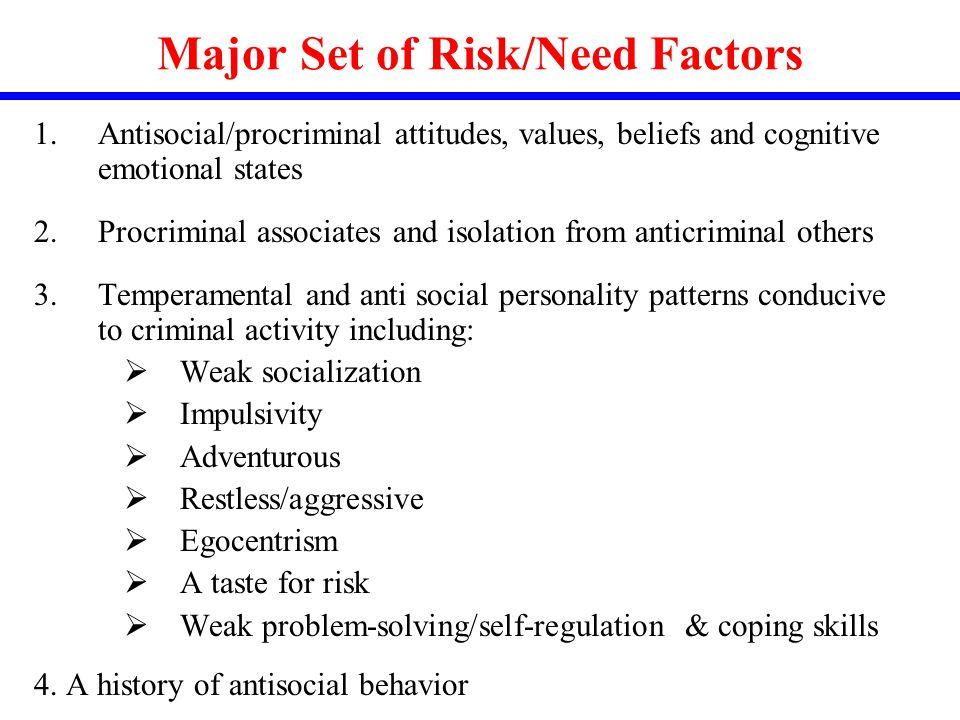 Major Set of Risk/Need Factors 1.Antisocial/procriminal attitudes, values, beliefs and cognitive emotional states 2.Procriminal associates and isolati