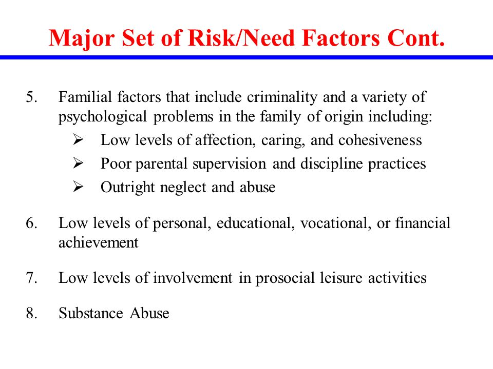 Major Set of Risk/Need Factors Cont. 5.Familial factors that include criminality and a variety of psychological problems in the family of origin inclu
