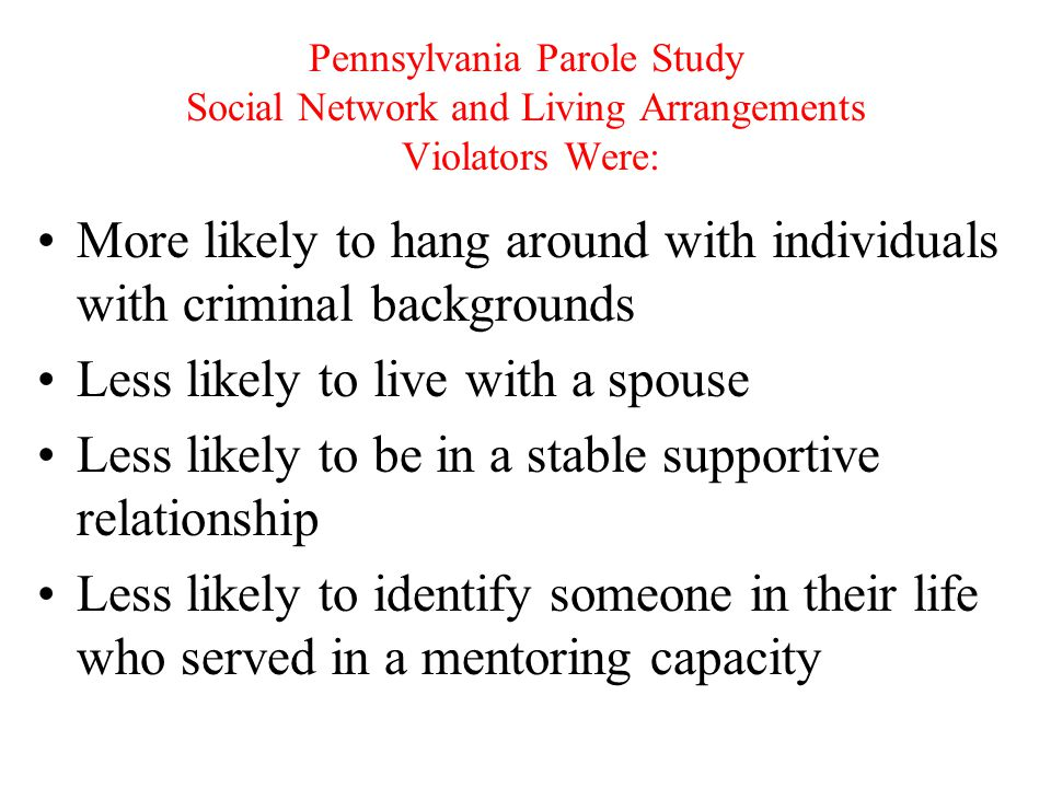 Pennsylvania Parole Study Social Network and Living Arrangements Violators Were: More likely to hang around with individuals with criminal backgrounds