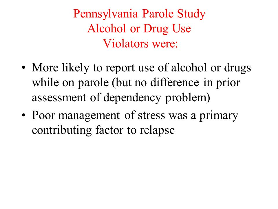 Pennsylvania Parole Study Alcohol or Drug Use Violators were: More likely to report use of alcohol or drugs while on parole (but no difference in prio