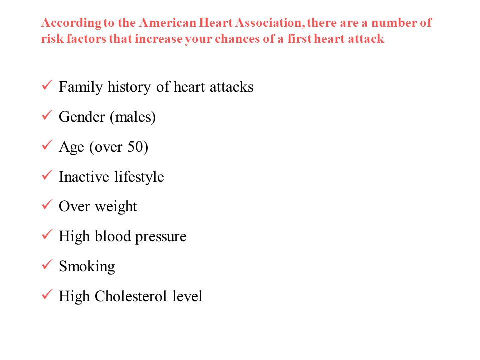According to the American Heart Association, there are a number of risk factors that increase your chances of a first heart attack Family history of h