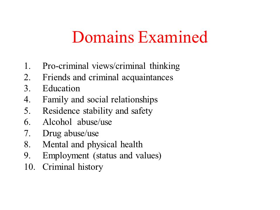 Domains Examined 1.Pro-criminal views/criminal thinking 2.Friends and criminal acquaintances 3.Education 4.Family and social relationships 5.Residence