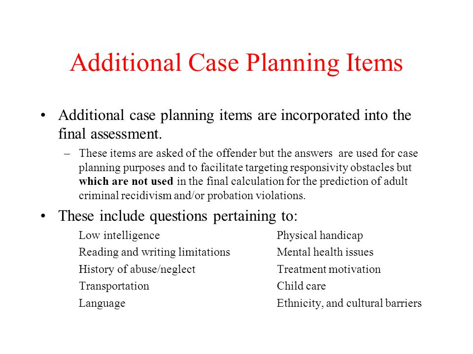 Additional Case Planning Items Additional case planning items are incorporated into the final assessment. –These items are asked of the offender but t