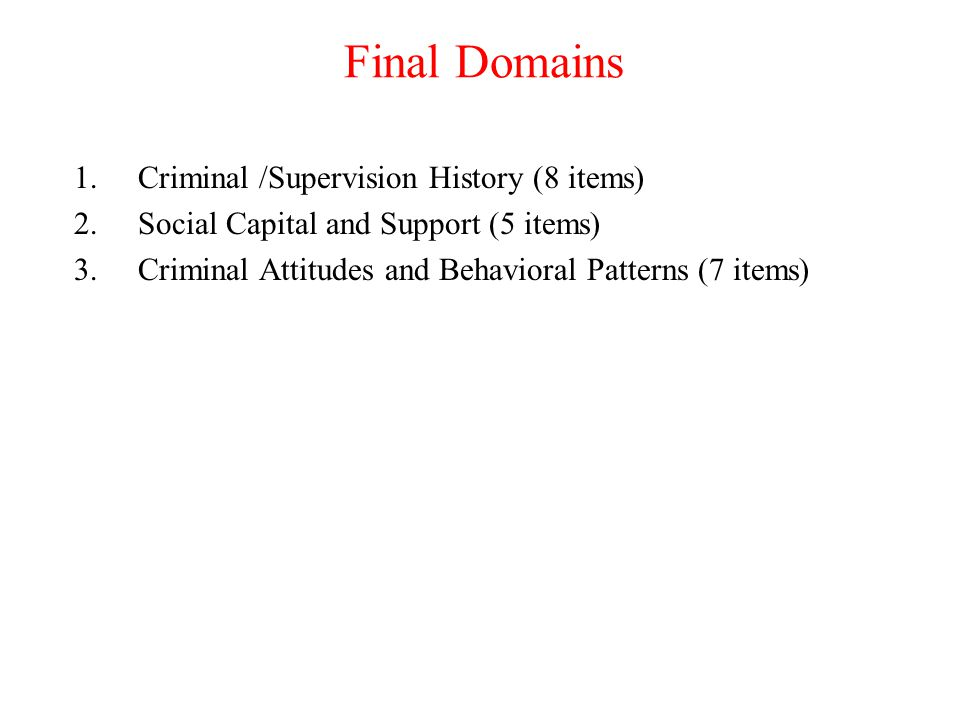 Final Domains 1.Criminal /Supervision History (8 items) 2.Social Capital and Support (5 items) 3.Criminal Attitudes and Behavioral Patterns (7 items)