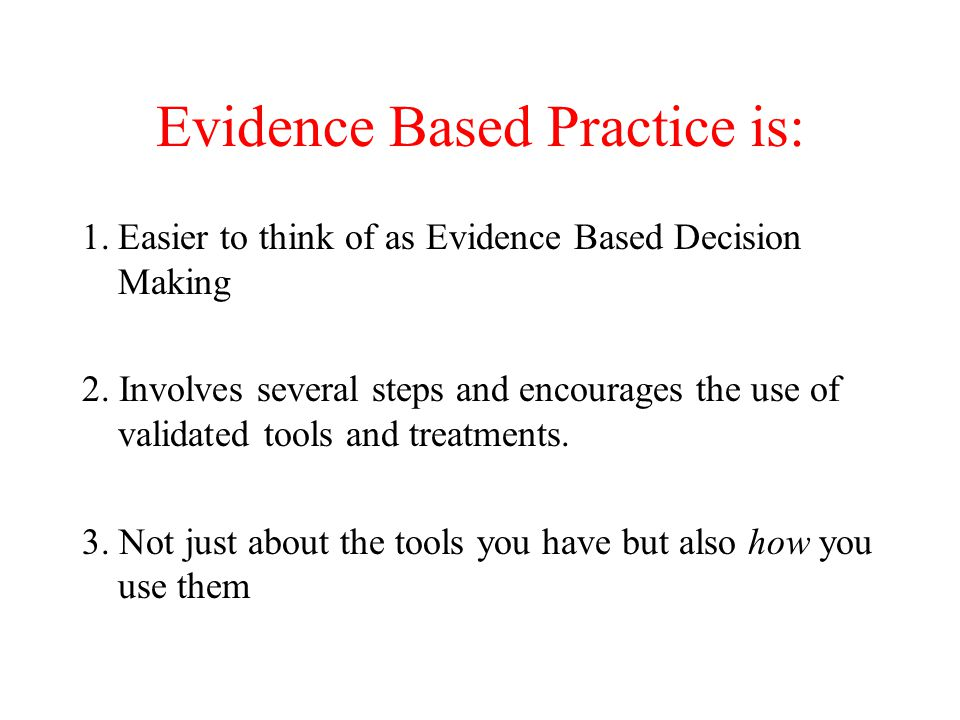 Evidence Based Practice is: 1.Easier to think of as Evidence Based Decision Making 2. Involves several steps and encourages the use of validated tools