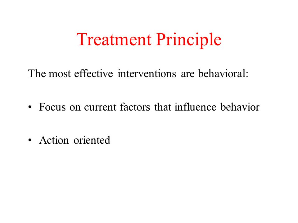 Treatment Principle The most effective interventions are behavioral: Focus on current factors that influence behavior Action oriented