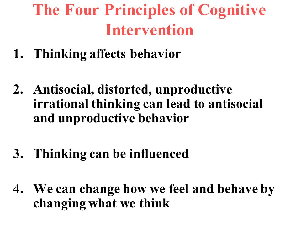 The Four Principles of Cognitive Intervention 1.Thinking affects behavior 2.Antisocial, distorted, unproductive irrational thinking can lead to antiso