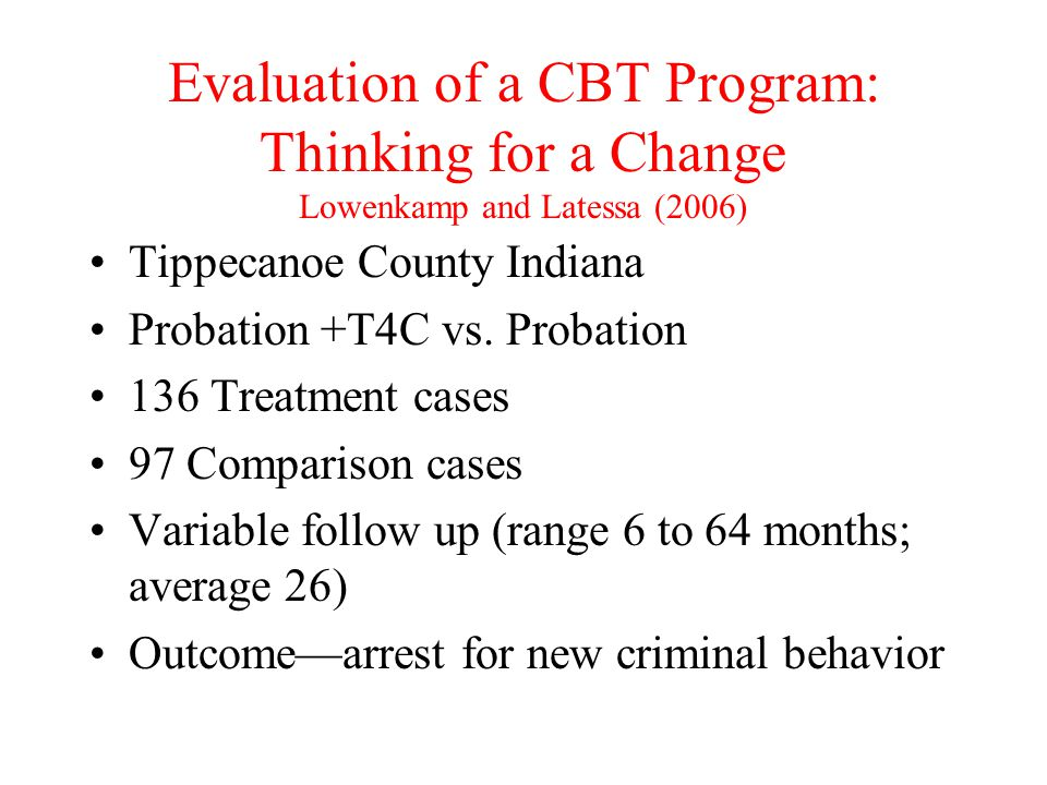 Evaluation of a CBT Program: Thinking for a Change Lowenkamp and Latessa (2006) Tippecanoe County Indiana Probation +T4C vs. Probation 136 Treatment c