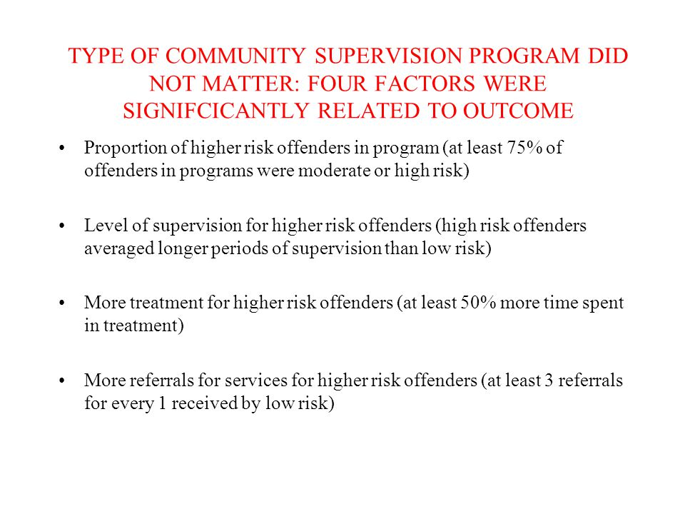 TYPE OF COMMUNITY SUPERVISION PROGRAM DID NOT MATTER: FOUR FACTORS WERE SIGNIFCICANTLY RELATED TO OUTCOME Proportion of higher risk offenders in progr
