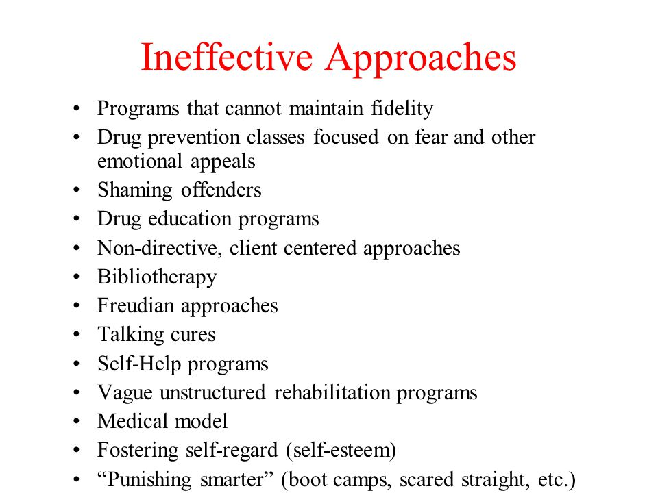 Ineffective Approaches Programs that cannot maintain fidelity Drug prevention classes focused on fear and other emotional appeals Shaming offenders Dr