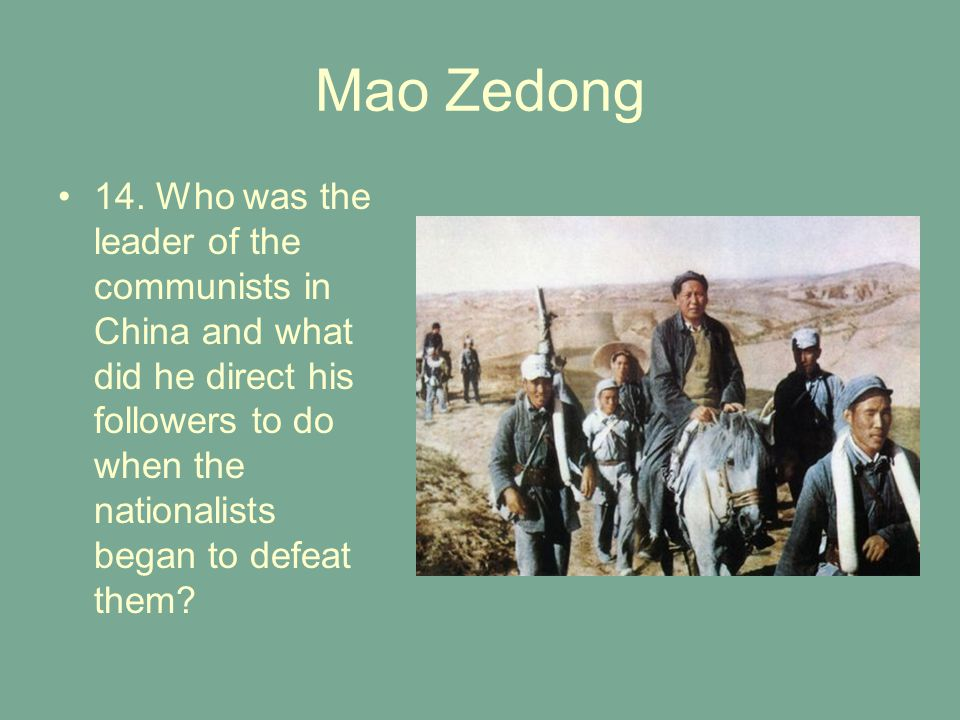 Mao Zedong 14. Who was the leader of the communists in China and what did he direct his followers to do when the nationalists began to defeat them?