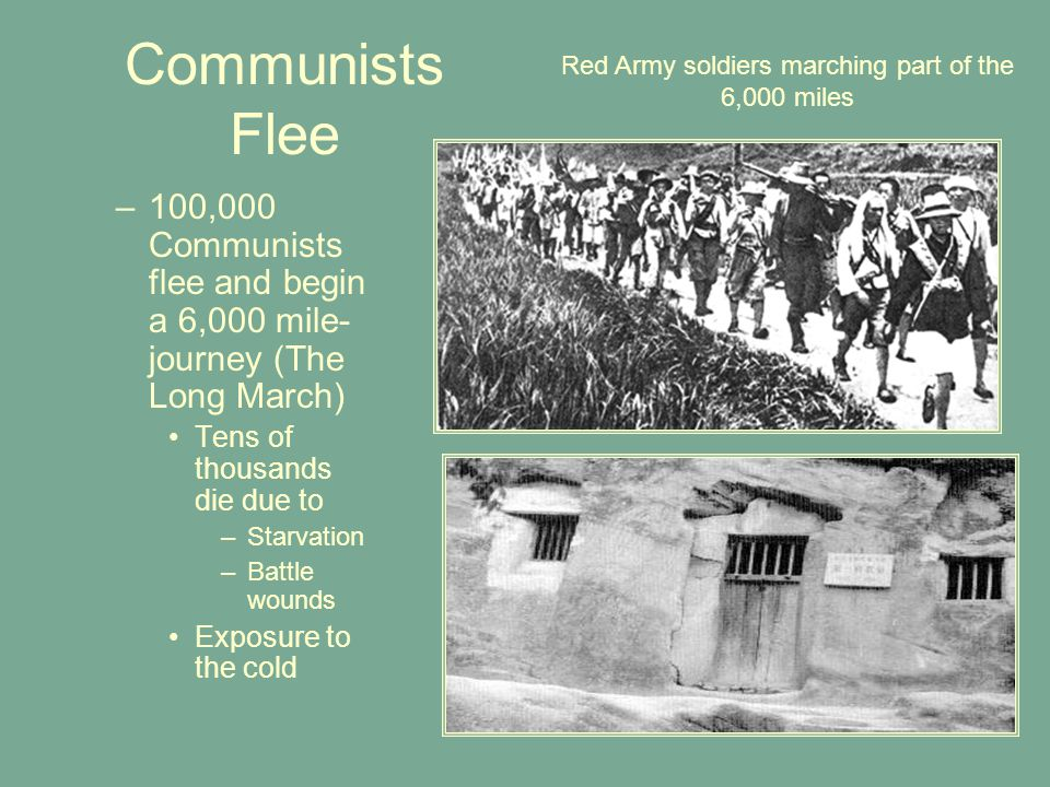 Communists Flee –100,000 Communists flee and begin a 6,000 mile- journey (The Long March) Tens of thousands die due to –Starvation –Battle wounds Exposure to the cold Red Army soldiers marching part of the 6,000 miles