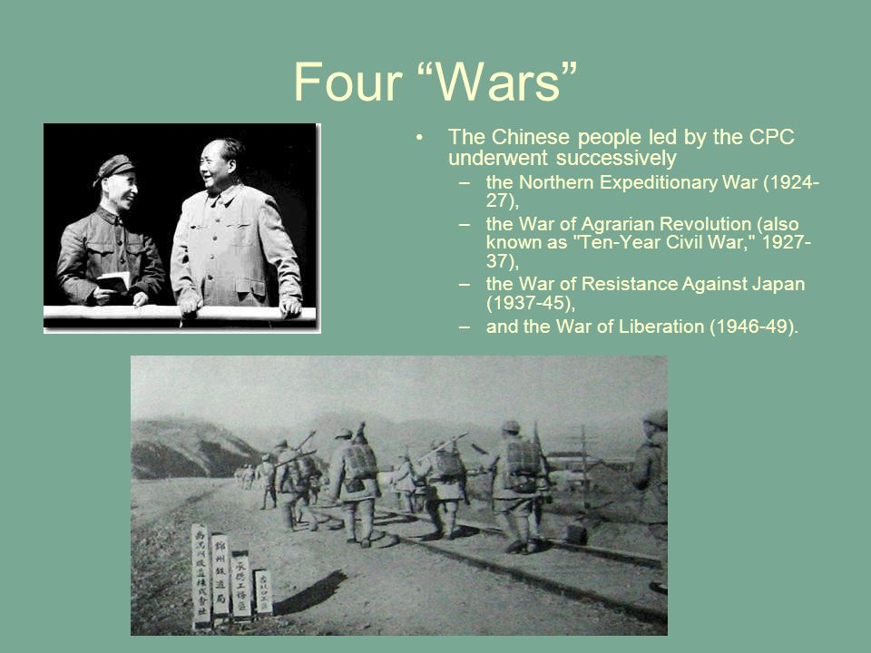 Four Wars The Chinese people led by the CPC underwent successively –the Northern Expeditionary War (1924- 27), –the War of Agrarian Revolution (also known as Ten-Year Civil War, 1927- 37), –the War of Resistance Against Japan (1937-45), –and the War of Liberation (1946-49).