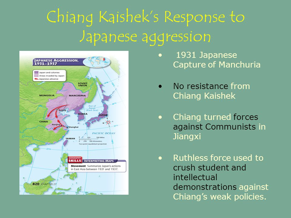 Chiang Kaishek's Response to Japanese aggression 1931 Japanese Capture of Manchuria No resistance from Chiang Kaishek Chiang turned forces against Com