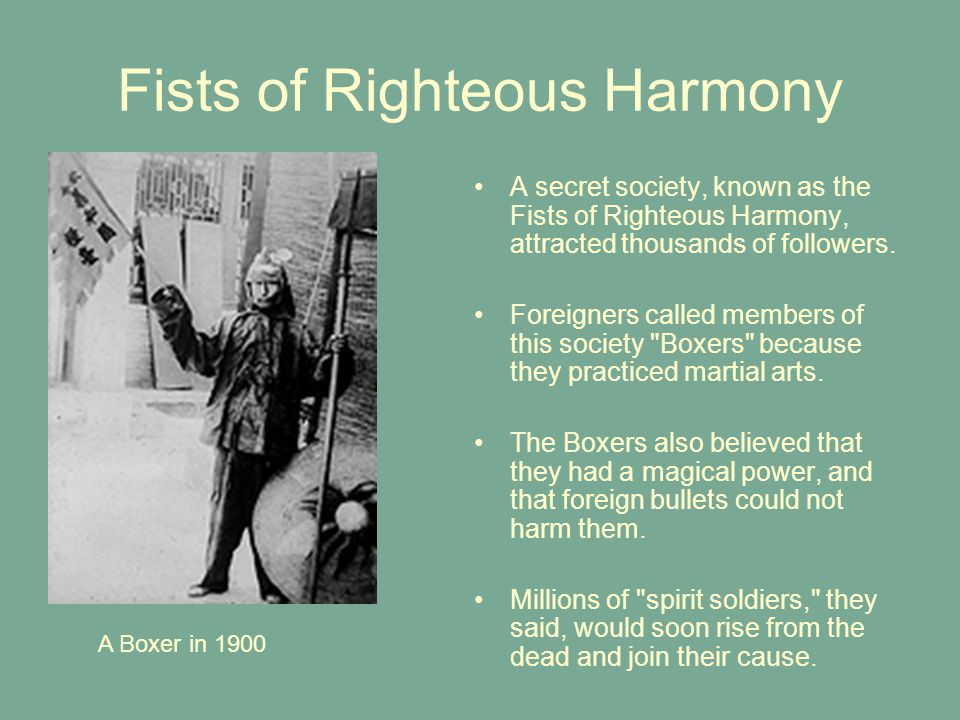 Fists of Righteous Harmony A secret society, known as the Fists of Righteous Harmony, attracted thousands of followers. Foreigners called members of t