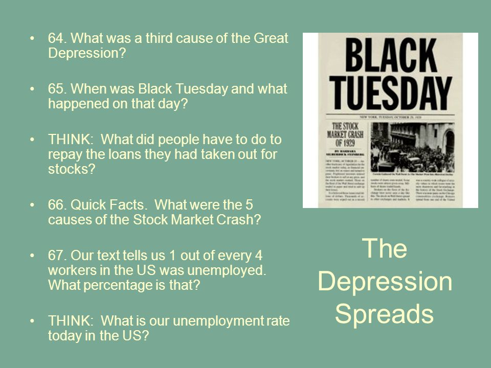 The Depression Spreads 64. What was a third cause of the Great Depression? 65. When was Black Tuesday and what happened on that day? THINK: What did p