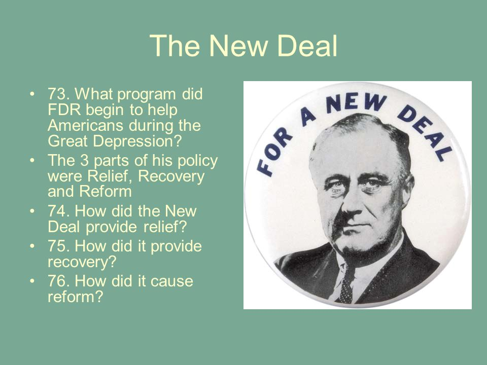 The New Deal 73. What program did FDR begin to help Americans during the Great Depression? The 3 parts of his policy were Relief, Recovery and Reform