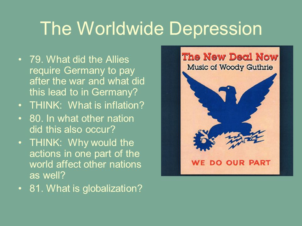 The Worldwide Depression 79. What did the Allies require Germany to pay after the war and what did this lead to in Germany? THINK: What is inflation?