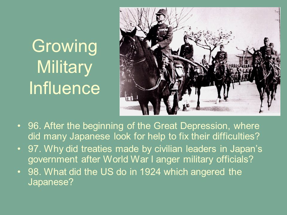 Growing Military Influence 96. After the beginning of the Great Depression, where did many Japanese look for help to fix their difficulties? 97. Why d