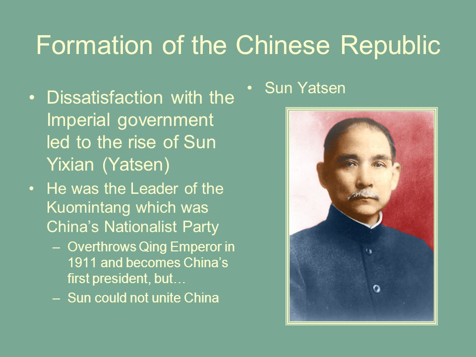 Formation of the Chinese Republic Dissatisfaction with the Imperial government led to the rise of Sun Yixian (Yatsen) He was the Leader of the Kuomintang which was China's Nationalist Party –Overthrows Qing Emperor in 1911 and becomes China's first president, but… –Sun could not unite China Sun Yatsen