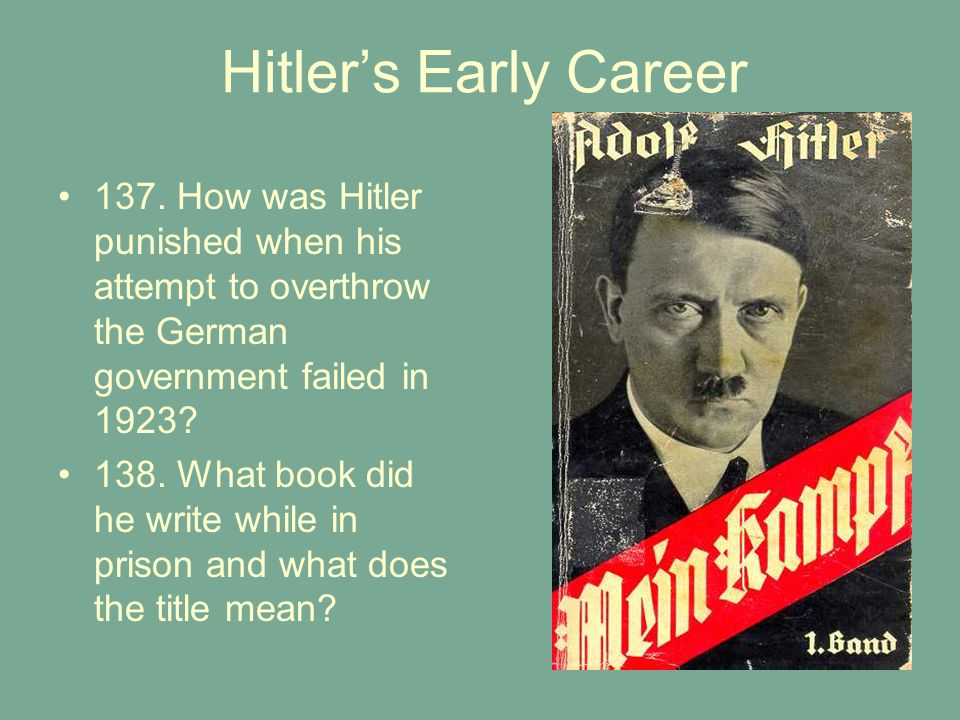 Hitler's Early Career 137. How was Hitler punished when his attempt to overthrow the German government failed in 1923? 138. What book did he write whi