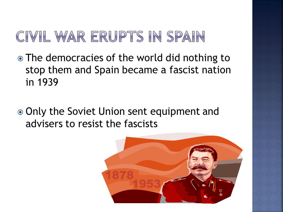  The democracies of the world did nothing to stop them and Spain became a fascist nation in 1939  Only the Soviet Union sent equipment and advisers to resist the fascists