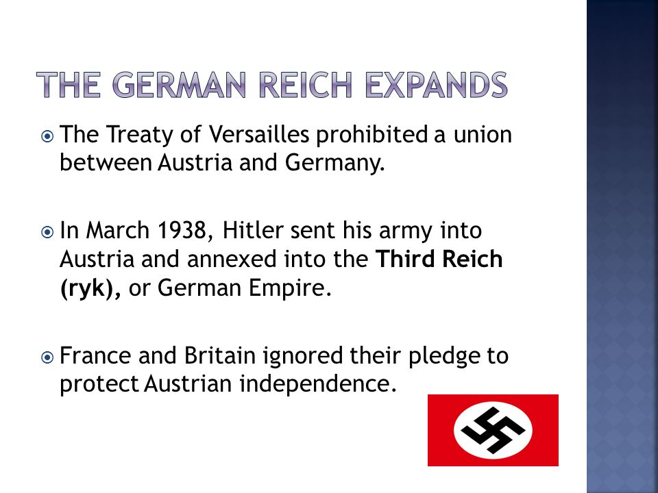  The Treaty of Versailles prohibited a union between Austria and Germany.  In March 1938, Hitler sent his army into Austria and annexed into the Thi