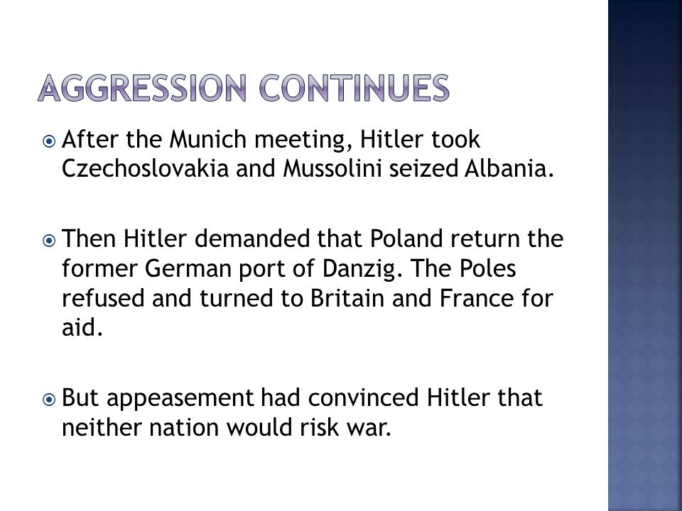  After the Munich meeting, Hitler took Czechoslovakia and Mussolini seized Albania.  Then Hitler demanded that Poland return the former German port