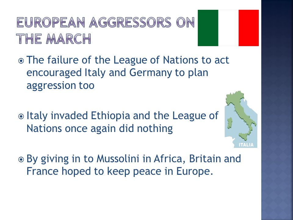  The failure of the League of Nations to act encouraged Italy and Germany to plan aggression too  Italy invaded Ethiopia and the League of Nations o