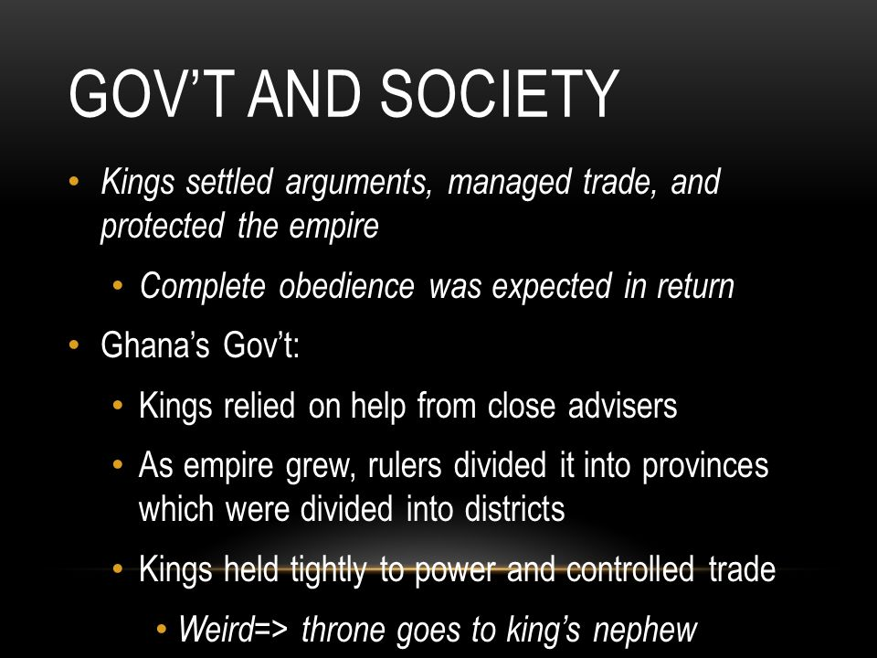GOV'T AND SOCIETY Kings settled arguments, managed trade, and protected the empire Complete obedience was expected in return Ghana's Gov't: Kings reli
