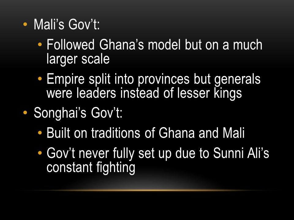 Mali's Gov't: Followed Ghana's model but on a much larger scale Empire split into provinces but generals were leaders instead of lesser kings Songhai'
