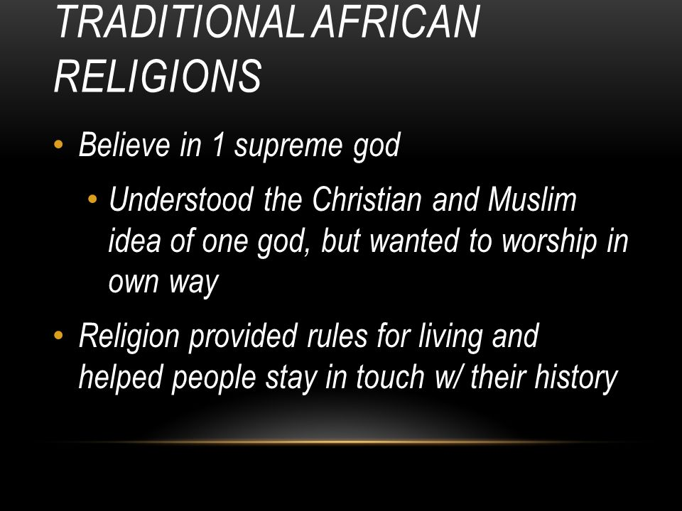 TRADITIONAL AFRICAN RELIGIONS Believe in 1 supreme god Understood the Christian and Muslim idea of one god, but wanted to worship in own way Religion