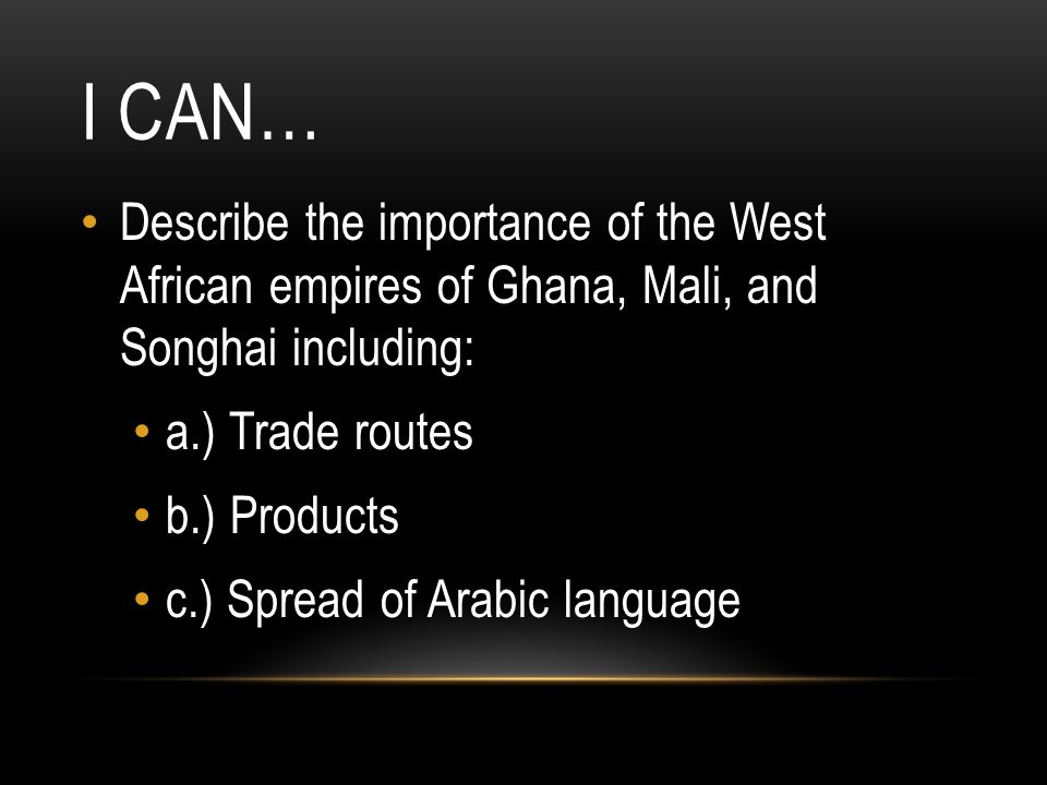 I CAN… Describe the importance of the West African empires of Ghana, Mali, and Songhai including: a.) Trade routes b.) Products c.) Spread of Arabic l