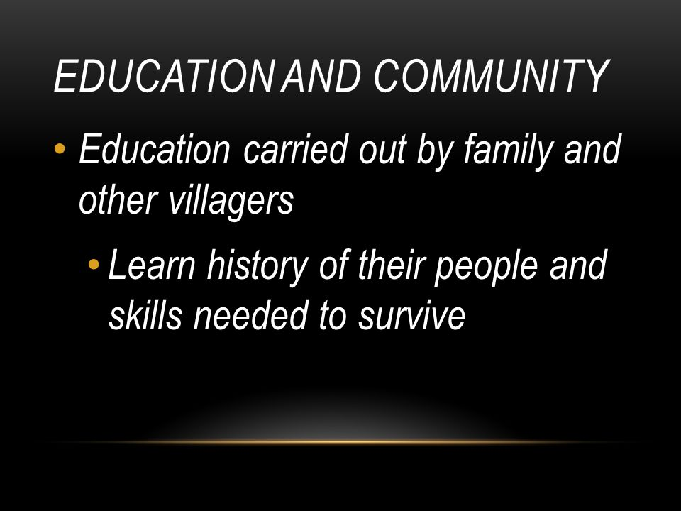 EDUCATION AND COMMUNITY Education carried out by family and other villagers Learn history of their people and skills needed to survive