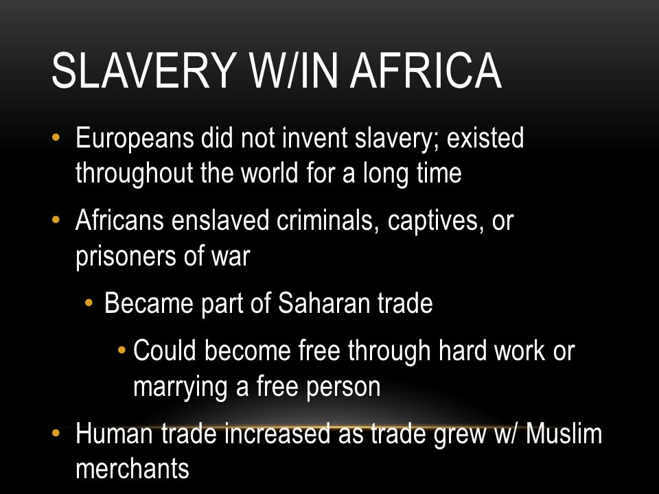 SLAVERY W/IN AFRICA Europeans did not invent slavery; existed throughout the world for a long time Africans enslaved criminals, captives, or prisoners