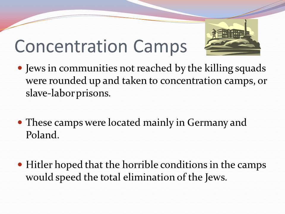 Concentration Camps Jews in communities not reached by the killing squads were rounded up and taken to concentration camps, or slave-labor prisons. Th