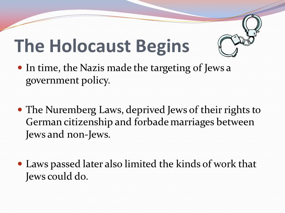 The Holocaust Begins In time, the Nazis made the targeting of Jews a government policy. The Nuremberg Laws, deprived Jews of their rights to German ci