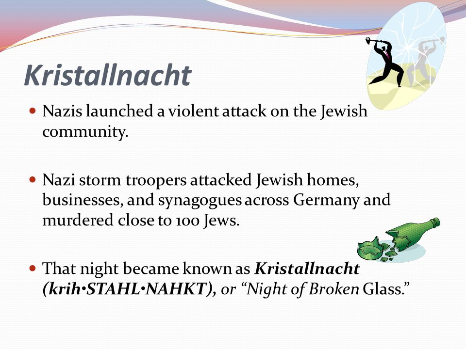 Kristallnacht Nazis launched a violent attack on the Jewish community. Nazi storm troopers attacked Jewish homes, businesses, and synagogues across Ge