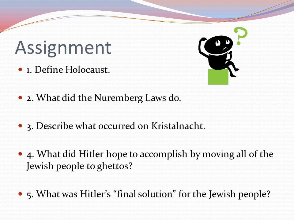 Assignment 1. Define Holocaust. 2. What did the Nuremberg Laws do. 3. Describe what occurred on Kristalnacht. 4. What did Hitler hope to accomplish by