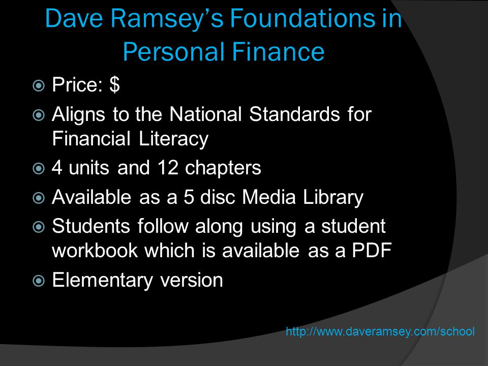 Dave Ramsey's Foundations in Personal Finance  Price: $  Aligns to the National Standards for Financial Literacy  4 units and 12 chapters  Available as a 5 disc Media Library  Students follow along using a student workbook which is available as a PDF  Elementary version http://www.daveramsey.com/school