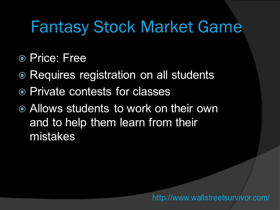Fantasy Stock Market Game  Price: Free  Requires registration on all students  Private contests for classes  Allows students to work on their own and to help them learn from their mistakes http://www.wallstreetsurvivor.com/