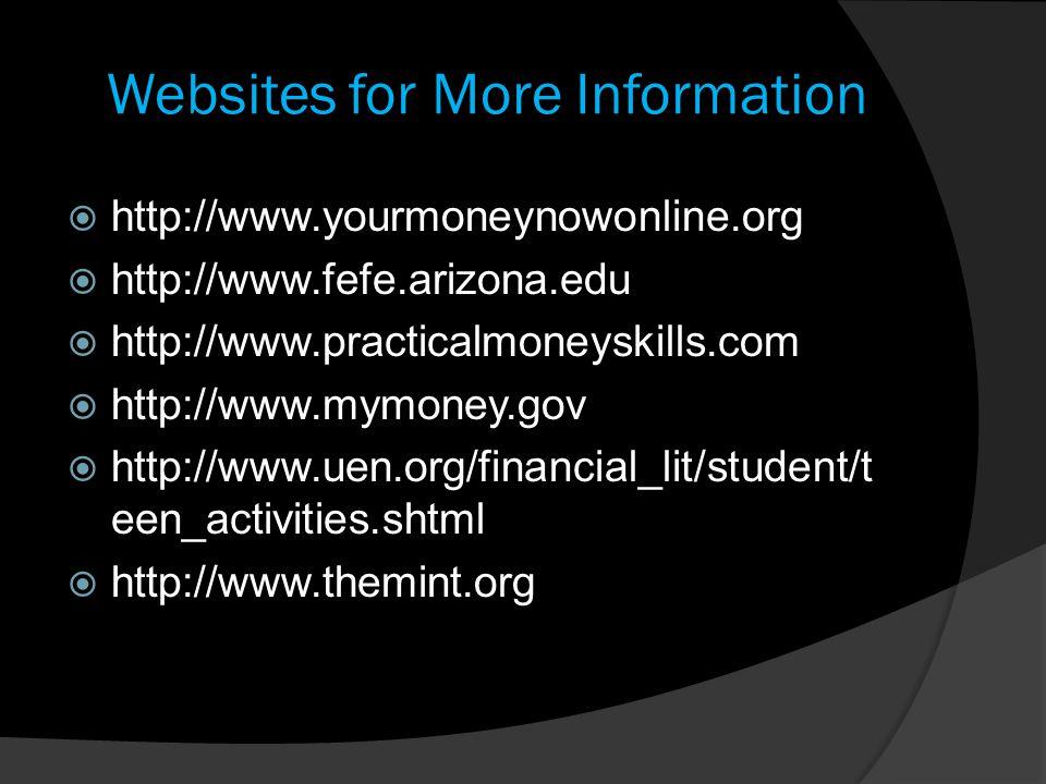 Websites for More Information  http://www.yourmoneynowonline.org  http://www.fefe.arizona.edu  http://www.practicalmoneyskills.com  http://www.mym