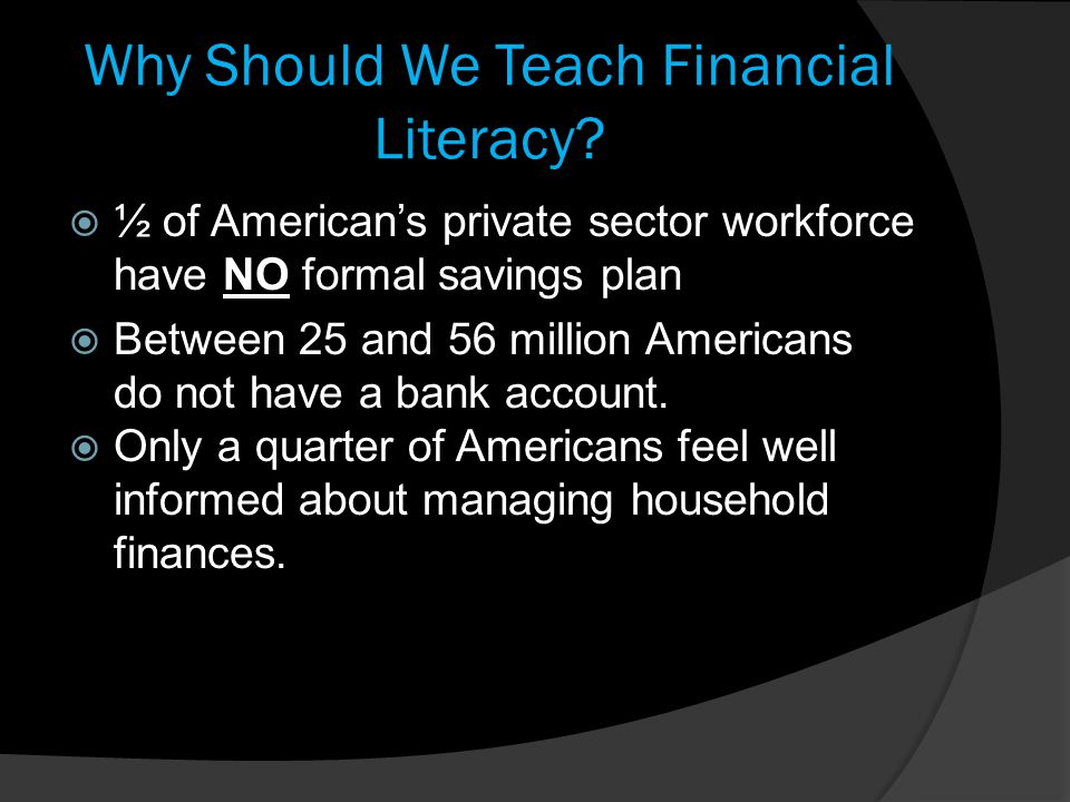 Why Should We Teach Financial Literacy?  ½ of American's private sector workforce have NO formal savings plan  Between 25 and 56 million Americans d