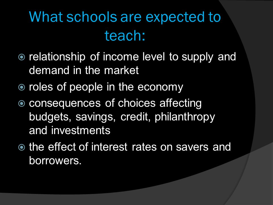 What schools are expected to teach:  relationship of income level to supply and demand in the market  roles of people in the economy  consequences of choices affecting budgets, savings, credit, philanthropy and investments  the effect of interest rates on savers and borrowers.