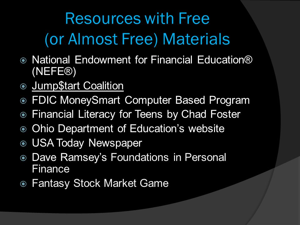 Resources with Free (or Almost Free) Materials  National Endowment for Financial Education® (NEFE®)  Jump$tart Coalition  FDIC MoneySmart Computer Based Program  Financial Literacy for Teens by Chad Foster  Ohio Department of Education's website  USA Today Newspaper  Dave Ramsey's Foundations in Personal Finance  Fantasy Stock Market Game