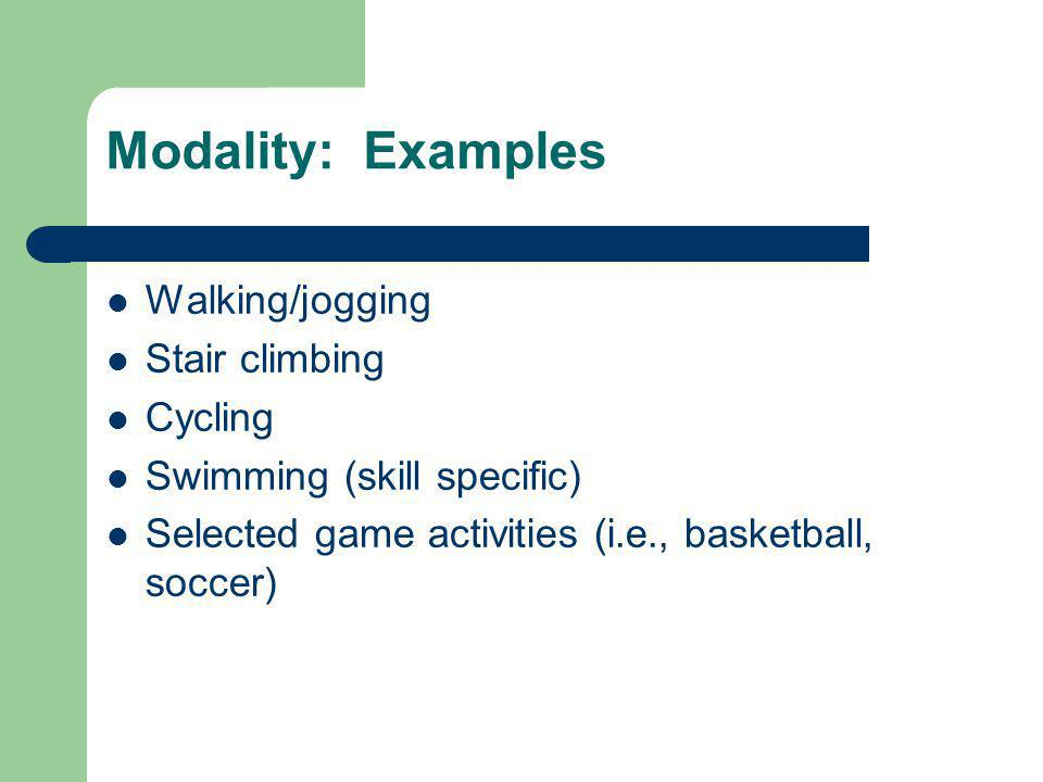Modality: Examples Walking/jogging Stair climbing Cycling Swimming (skill specific) Selected game activities (i.e., basketball, soccer)
