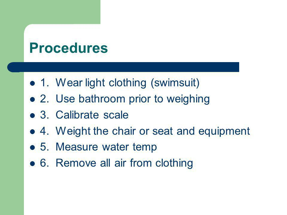 Procedures 1. Wear light clothing (swimsuit) 2. Use bathroom prior to weighing 3. Calibrate scale 4. Weight the chair or seat and equipment 5. Measure