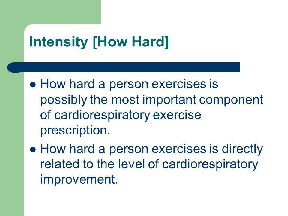 Intensity [How Hard] How hard a person exercises is possibly the most important component of cardiorespiratory exercise prescription. How hard a perso