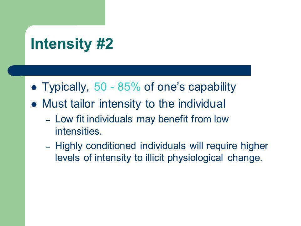 Intensity #2 Typically, 50 - 85% of one's capability Must tailor intensity to the individual – Low fit individuals may benefit from low intensities. –