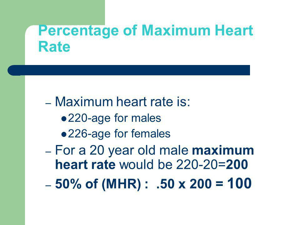 Percentage of Maximum Heart Rate – Maximum heart rate is: 220-age for males 226-age for females – For a 20 year old male maximum heart rate would be 2